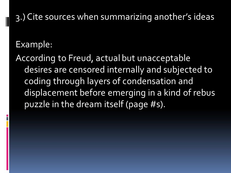 3.) Cite sources when summarizing another's ideas Example: According to Freud, actual but unacceptable desires are censored internally and subjected to coding through layers of condensation and displacement before emerging in a kind of rebus puzzle in the dream itself (page #s).