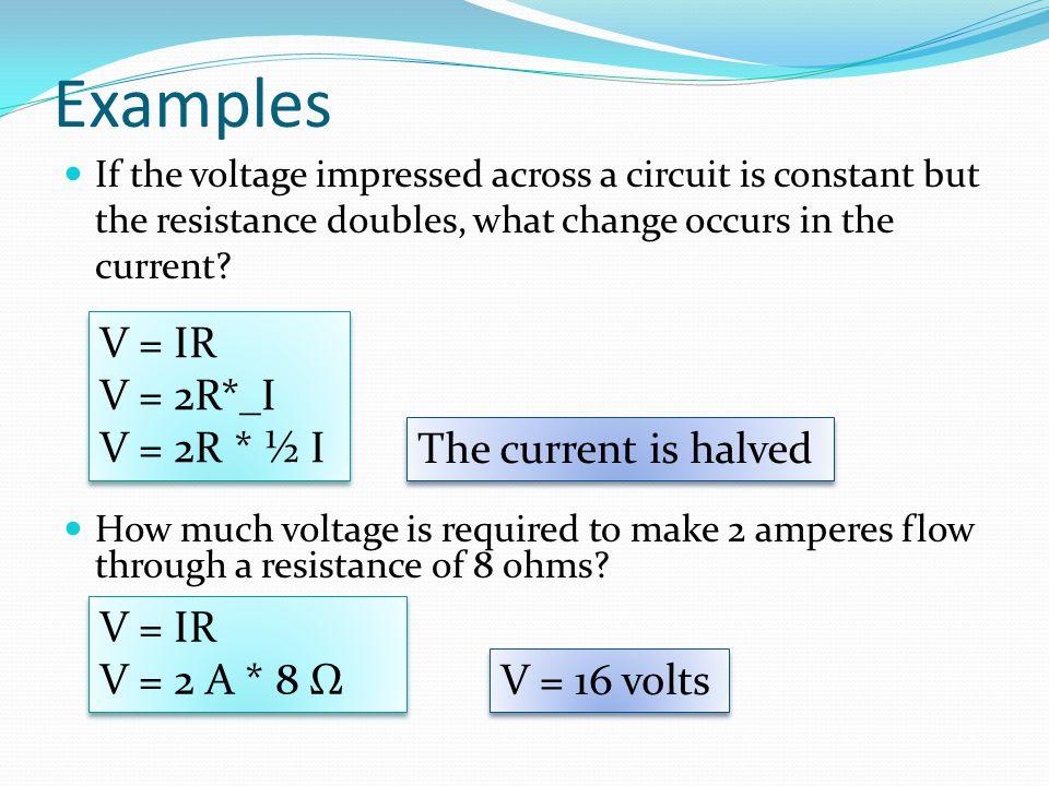 Examples V = IR V = 2R*_I V = 2R * ½ I The current is halved V = IR