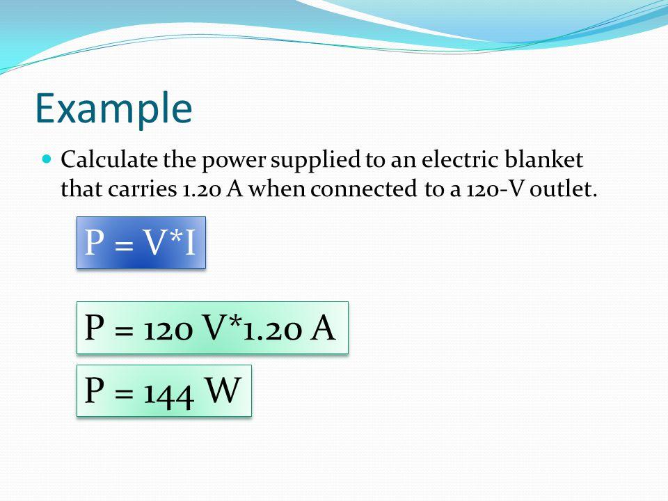 Example P = V*I P = 120 V*1.20 A P = 144 W