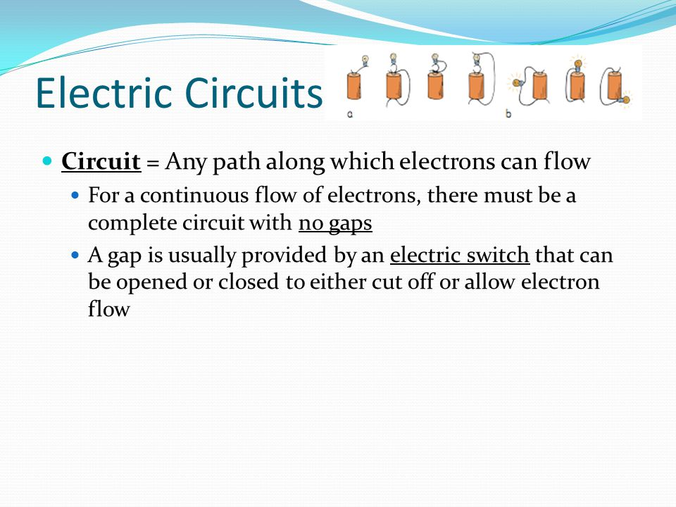 Electric Circuits Circuit = Any path along which electrons can flow