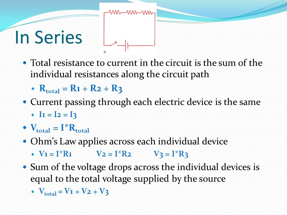 In Series Total resistance to current in the circuit is the sum of the individual resistances along the circuit path.