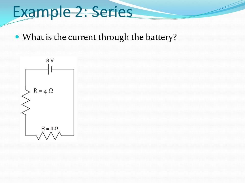 Example 2: Series What is the current through the battery R = 4 Ω