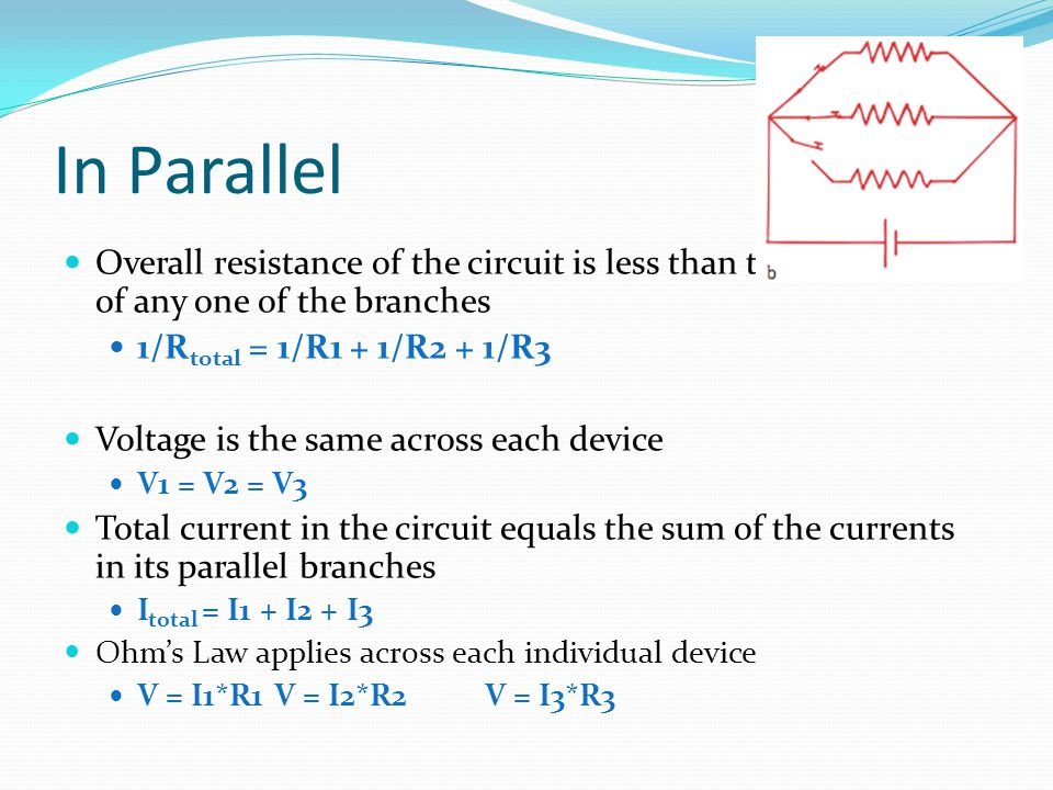 In Parallel Overall resistance of the circuit is less than the resistance of any one of the branches.