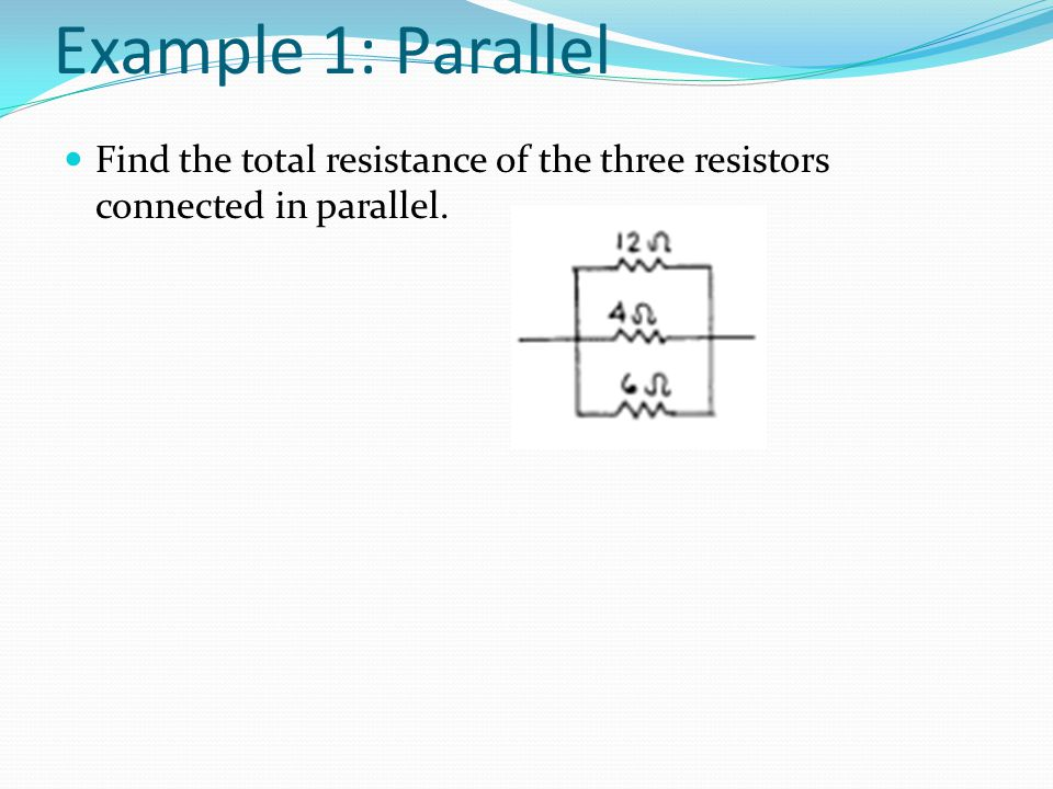 Example 1: Parallel Find the total resistance of the three resistors connected in parallel.
