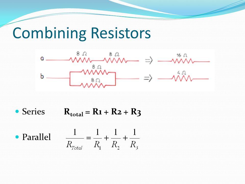 Combining Resistors Series Rtotal = R1 + R2 + R3 Parallel