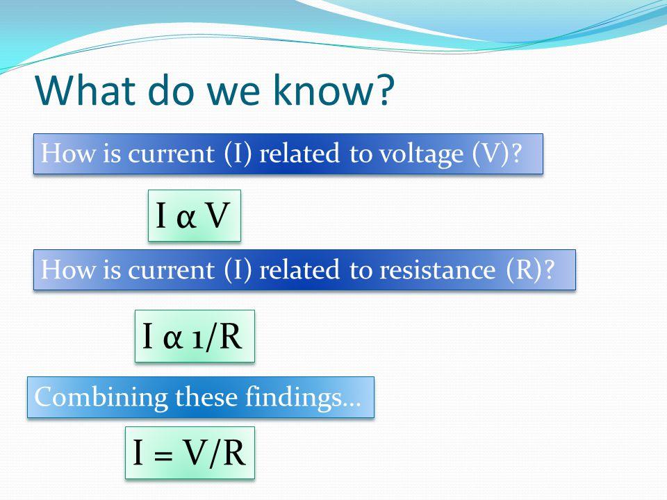 What do we know I α V I α 1/R I = V/R
