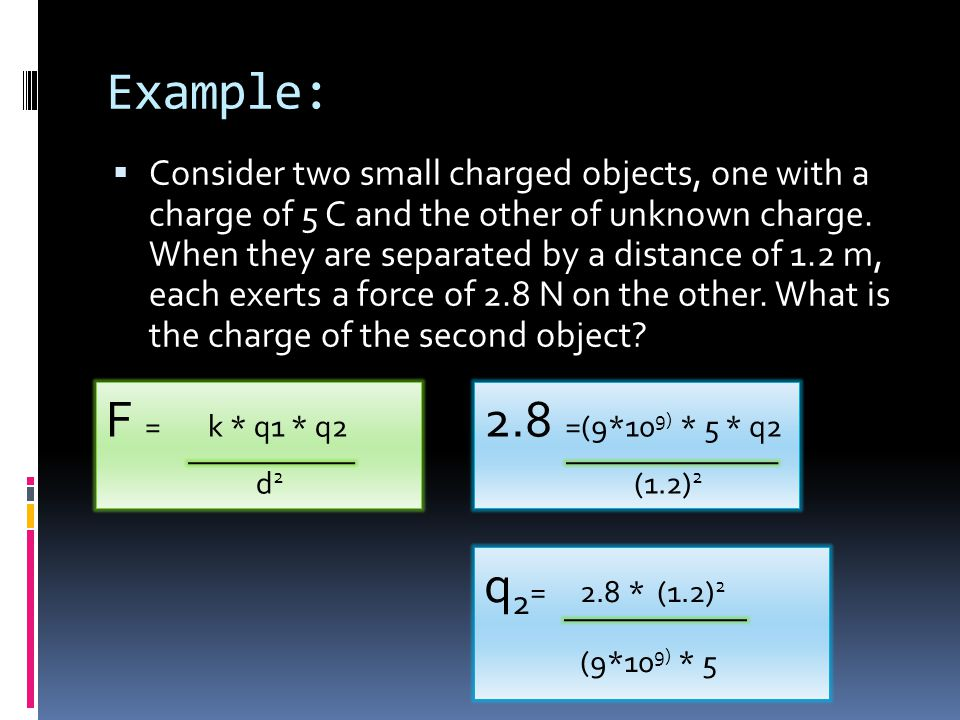 Example: F = k * q1 * q2 2.8 =(9*109) * 5 * q2 q2= 2.8 * (1.2)2