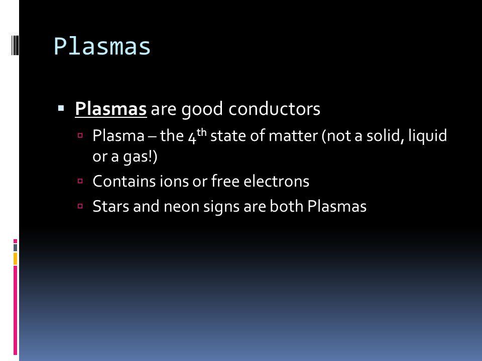 Plasmas Plasmas are good conductors