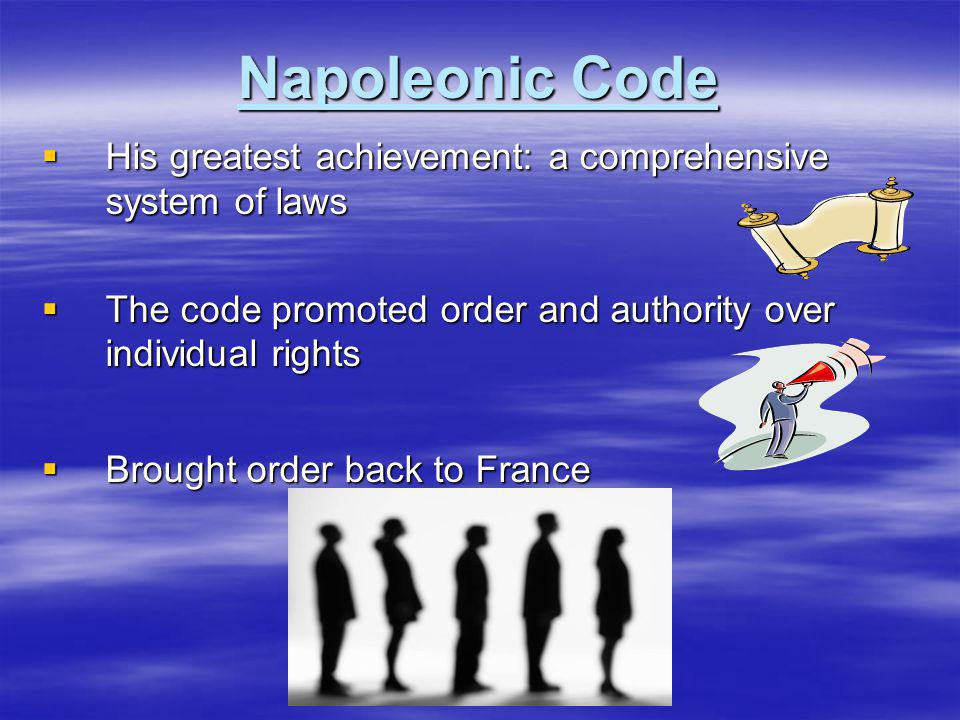 Napoleonic Code His greatest achievement: a comprehensive system of laws. The code promoted order and authority over individual rights.