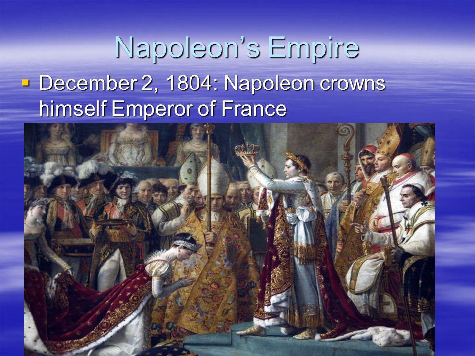 Napoleon's Empire December 2, 1804: Napoleon crowns himself Emperor of France