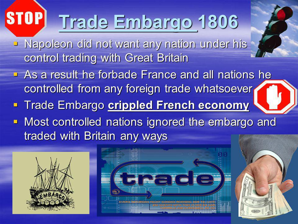 Trade Embargo 1806 Napoleon did not want any nation under his control trading with Great Britain.