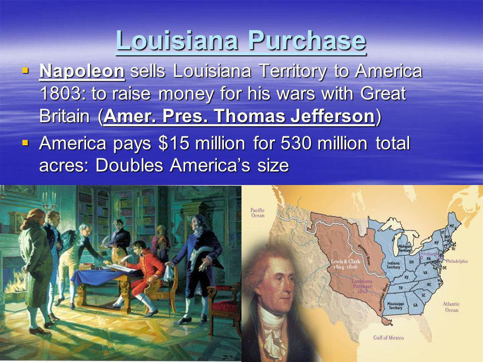 Louisiana Purchase Napoleon sells Louisiana Territory to America 1803: to raise money for his wars with Great Britain (Amer. Pres. Thomas Jefferson)