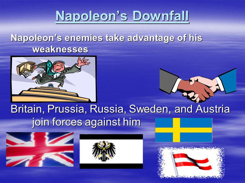 Napoleon's Downfall Napoleon's enemies take advantage of his weaknesses.