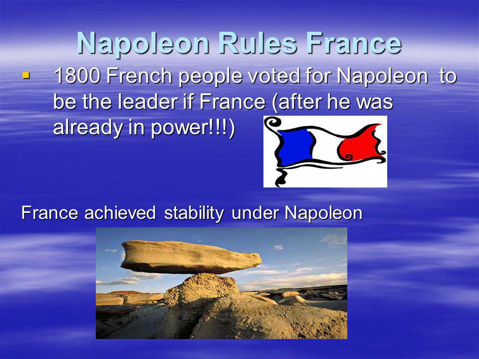 Napoleon Rules France 1800 French people voted for Napoleon to be the leader if France (after he was already in power!!!)