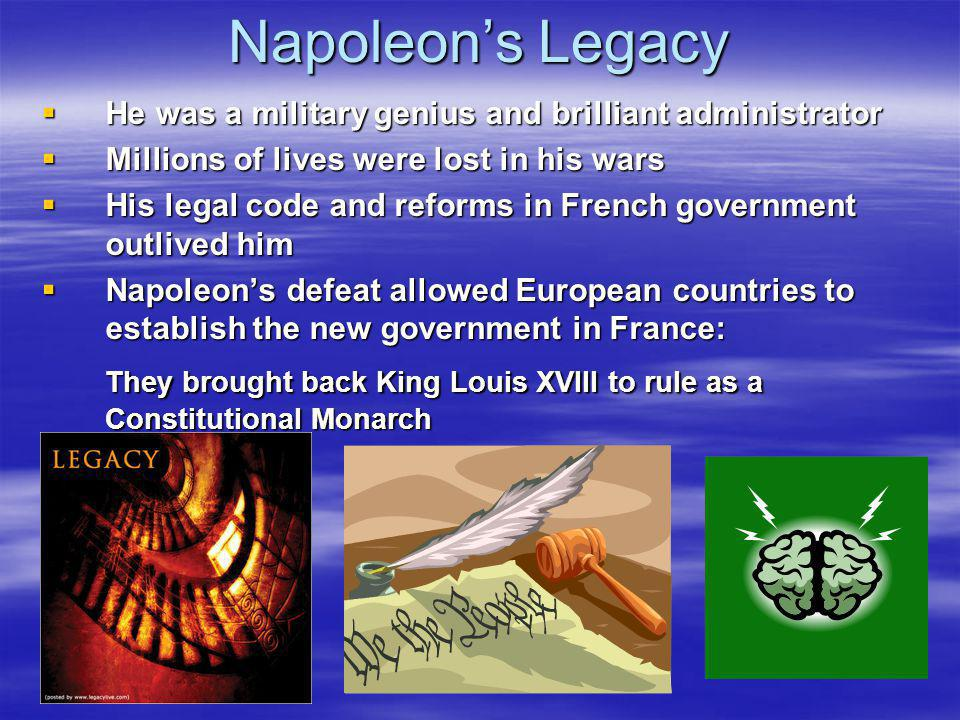 Napoleon's Legacy He was a military genius and brilliant administrator. Millions of lives were lost in his wars.