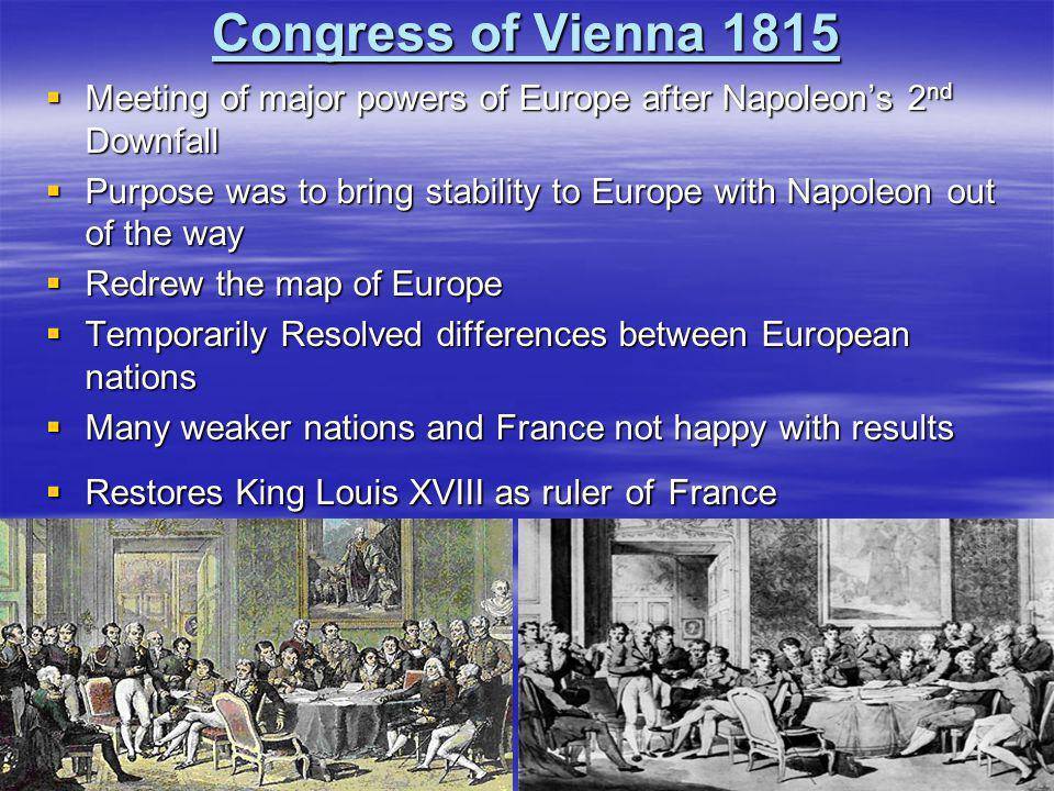 Congress of Vienna 1815 Meeting of major powers of Europe after Napoleon's 2nd Downfall.