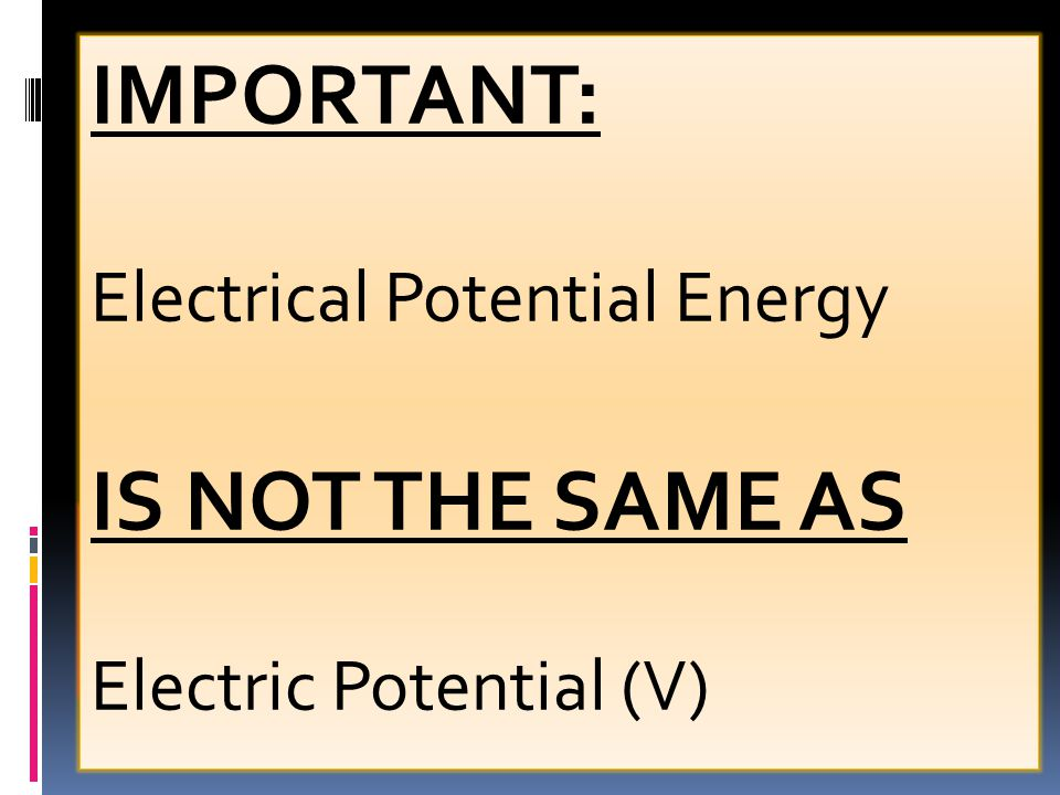 IMPORTANT: IS NOT THE SAME AS Electrical Potential Energy