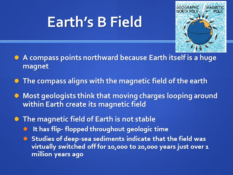 Earth's B Field A compass points northward because Earth itself is a huge magnet. The compass aligns with the magnetic field of the earth.