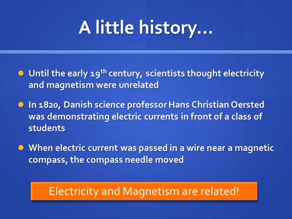 A little history… Electricity and Magnetism are related!