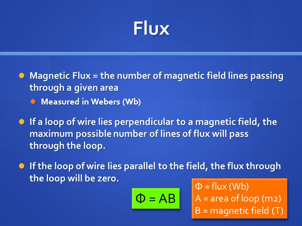 Flux Magnetic Flux = the number of magnetic field lines passing through a given area. Measured in Webers (Wb)