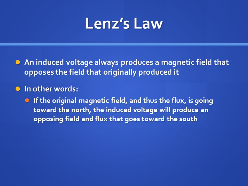 Lenz's Law An induced voltage always produces a magnetic field that opposes the field that originally produced it.