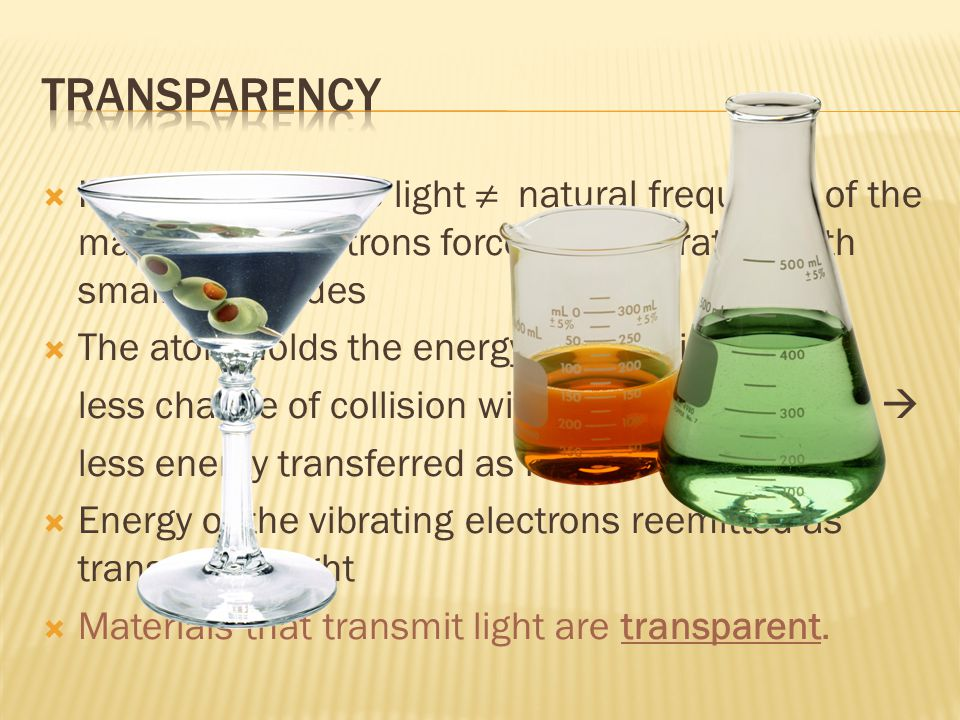 Transparency If frequency of the light ≠ natural frequency of the material  electrons forced into vibration with small amplitudes.