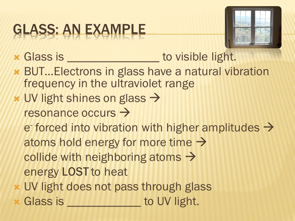 Glass: An example Glass is _______________ to visible light.
