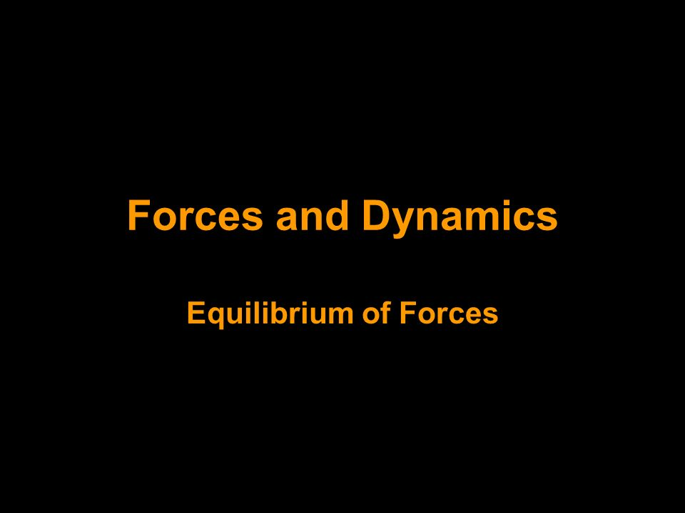 Forces and Dynamics Equilibrium of Forces