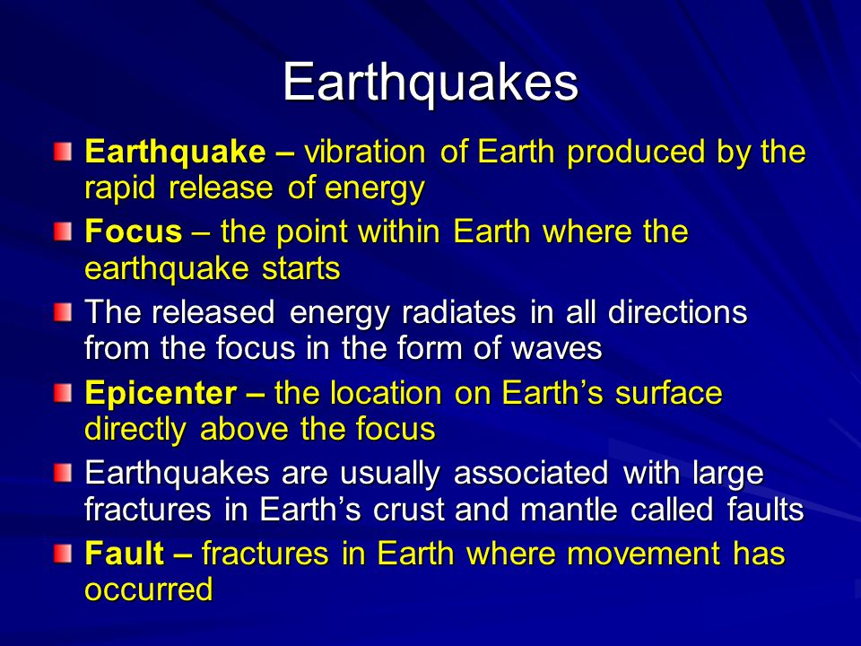 Earthquakes Earthquake – vibration of Earth produced by the rapid release of energy. Focus – the point within Earth where the earthquake starts.