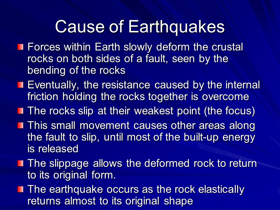 Cause of Earthquakes Forces within Earth slowly deform the crustal rocks on both sides of a fault, seen by the bending of the rocks.