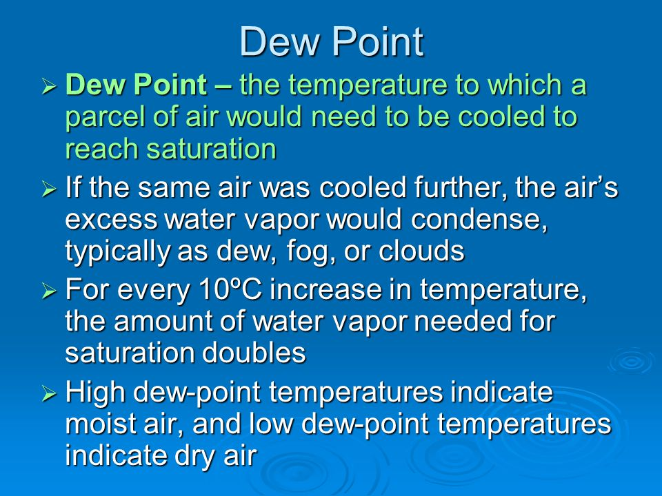 Dew Point Dew Point – the temperature to which a parcel of air would need to be cooled to reach saturation.