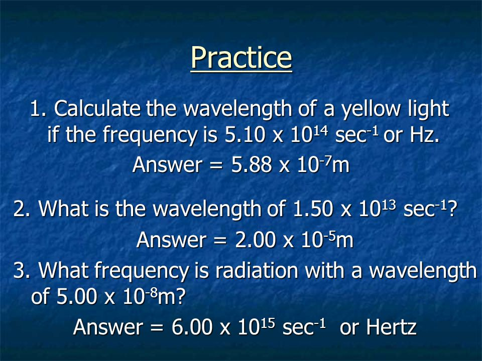 Practice 1. Calculate the wavelength of a yellow light if the frequency is 5.10 x 1014 sec-1 or Hz.