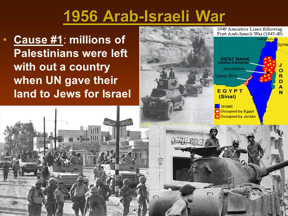 1956 Arab-Israeli War Cause #1: millions of Palestinians were left with out a country when UN gave their land to Jews for Israel.