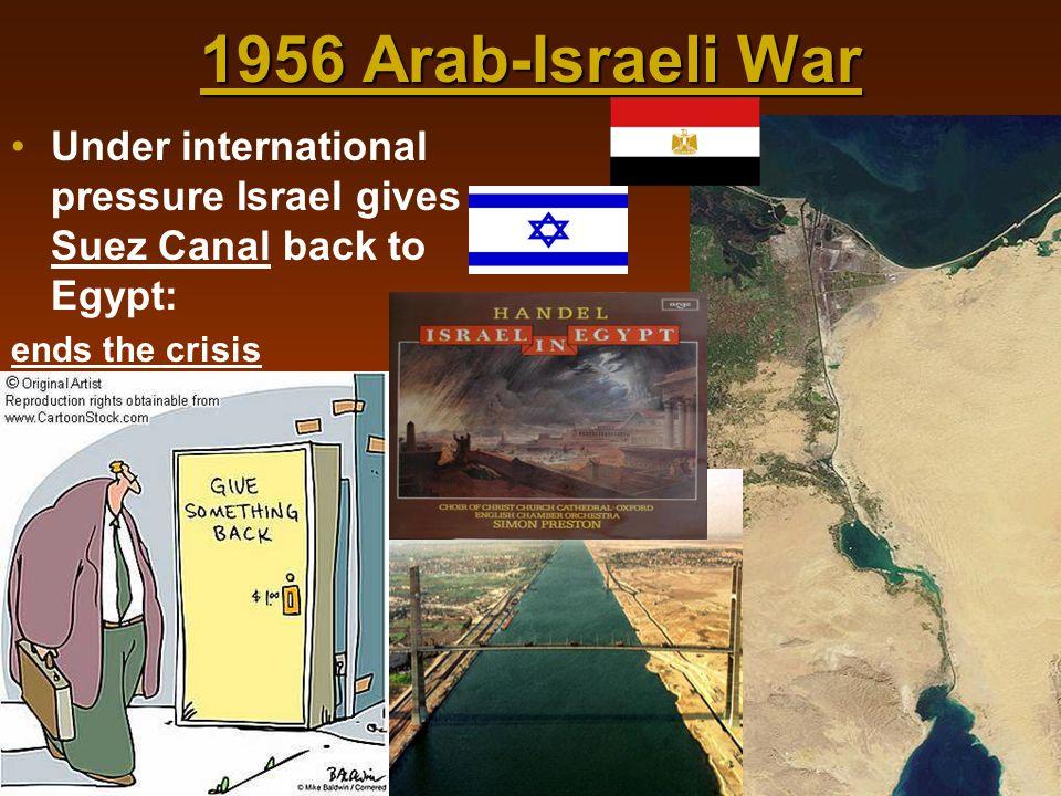 1956 Arab-Israeli War Under international pressure Israel gives Suez Canal back to Egypt: ends the crisis.