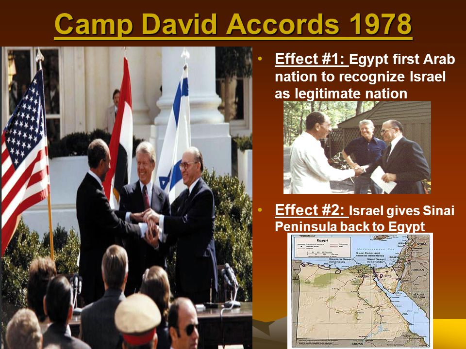Camp David Accords 1978 Effect #1: Egypt first Arab nation to recognize Israel as legitimate nation.