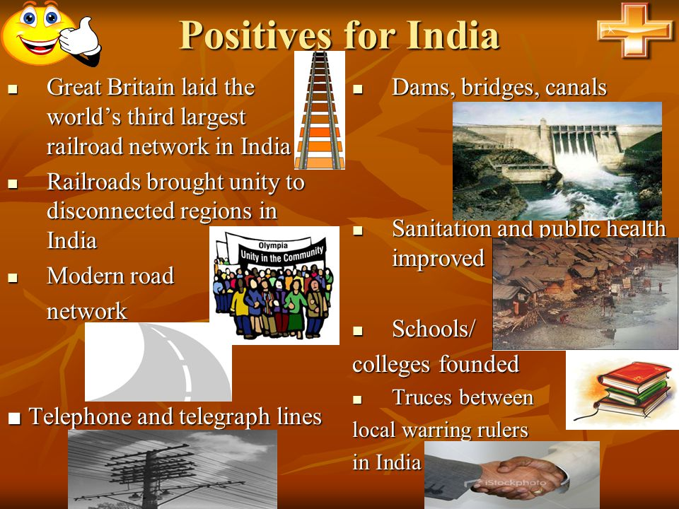 Positives for India Great Britain laid the world's third largest railroad network in India. Railroads brought unity to disconnected regions in India.