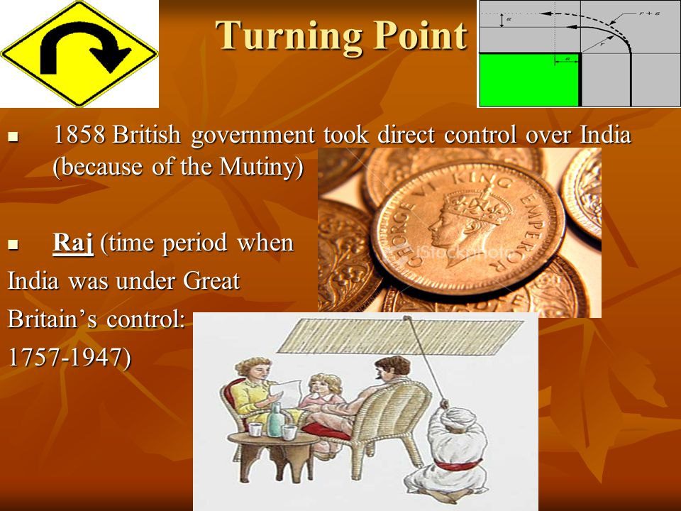 Turning Point 1858 British government took direct control over India (because of the Mutiny) Raj (time period when.