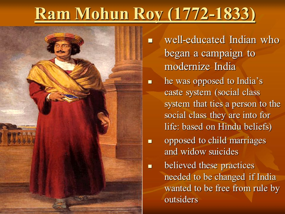Ram Mohun Roy (1772-1833) well-educated Indian who began a campaign to modernize India.
