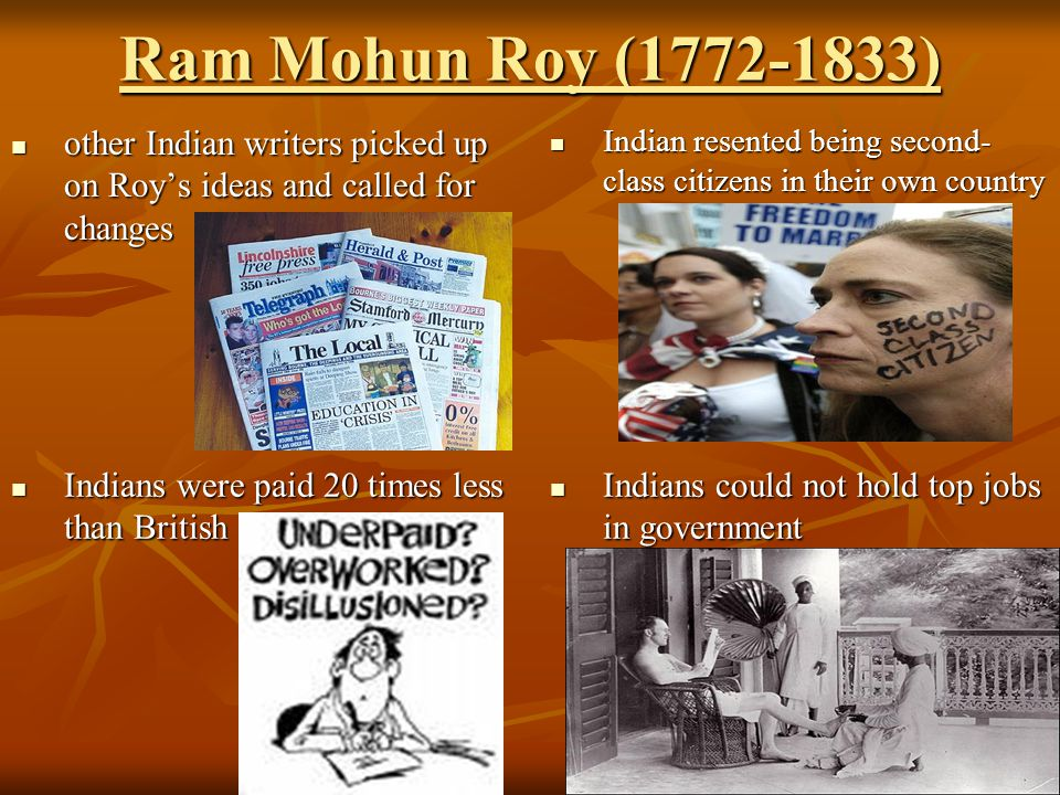 Ram Mohun Roy (1772-1833) other Indian writers picked up on Roy's ideas and called for changes.