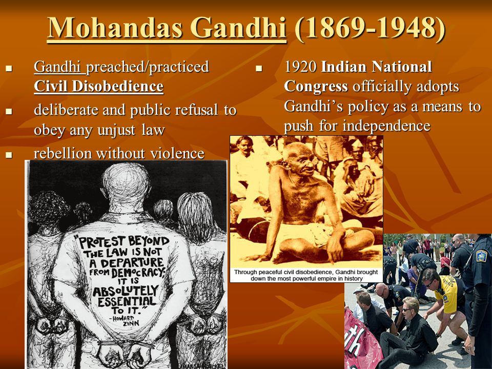 Mohandas Gandhi (1869-1948) Gandhi preached/practiced Civil Disobedience. deliberate and public refusal to obey any unjust law.