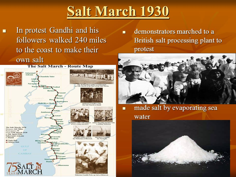 Salt March 1930 In protest Gandhi and his followers walked 240 miles to the coast to make their own salt.