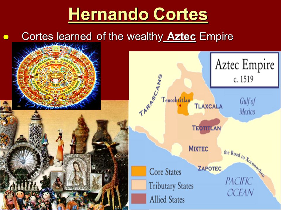 Hernando Cortes Cortes learned of the wealthy Aztec Empire