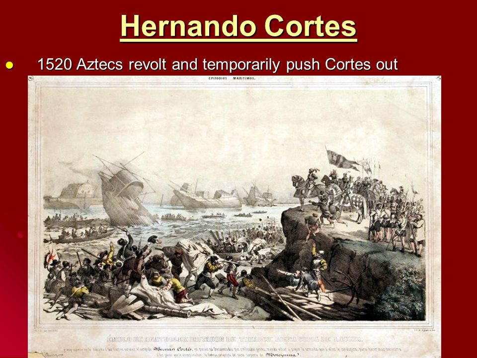 Hernando Cortes 1520 Aztecs revolt and temporarily push Cortes out
