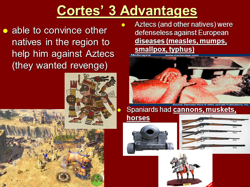 Cortes' 3 Advantages Aztecs (and other natives) were defenseless against European diseases (measles, mumps, smallpox, typhus)