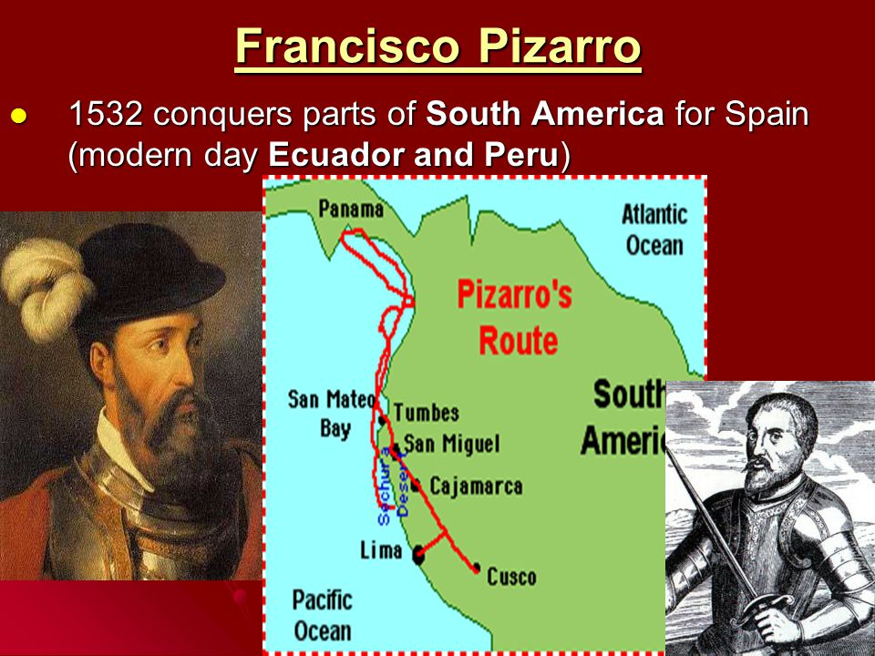 Francisco Pizarro 1532 conquers parts of South America for Spain (modern day Ecuador and Peru)