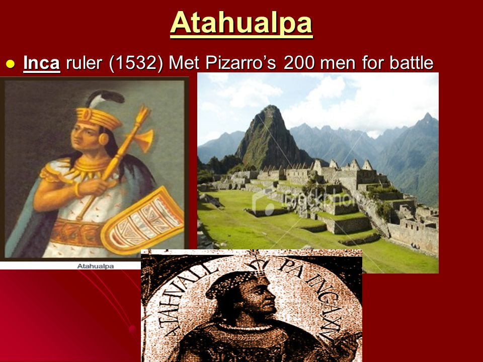 Atahualpa Inca ruler (1532) Met Pizarro's 200 men for battle