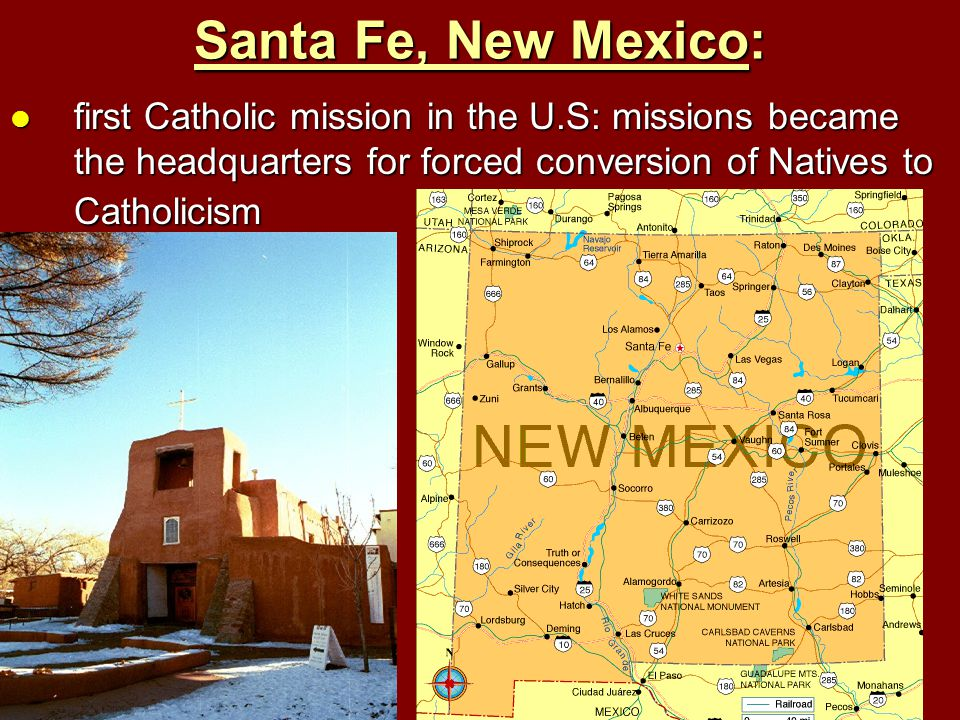 Santa Fe, New Mexico: first Catholic mission in the U.S: missions became the headquarters for forced conversion of Natives to Catholicism.
