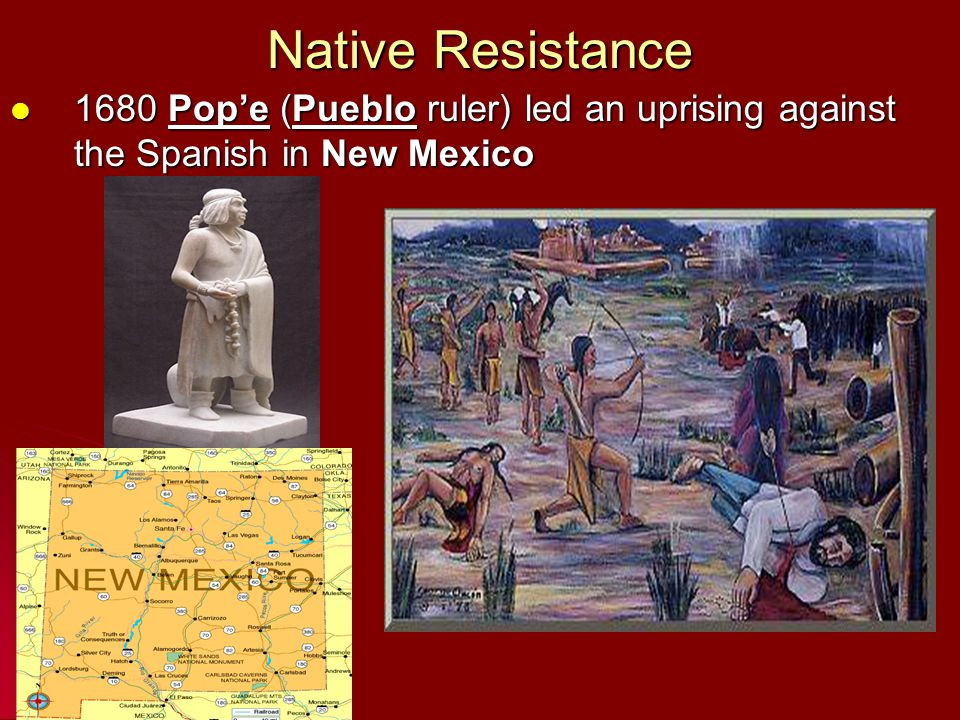 Native Resistance 1680 Pop'e (Pueblo ruler) led an uprising against the Spanish in New Mexico