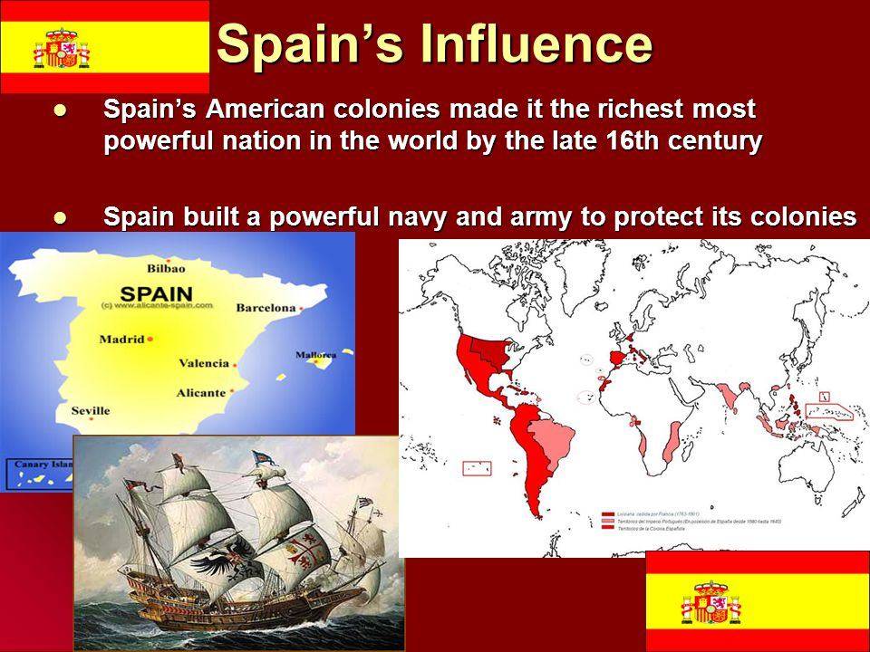 Spain's Influence Spain's American colonies made it the richest most powerful nation in the world by the late 16th century.