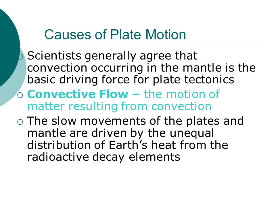 Causes of Plate Motion Scientists generally agree that convection occurring in the mantle is the basic driving force for plate tectonics.